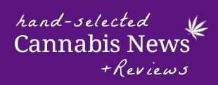 cannabis news reviews
