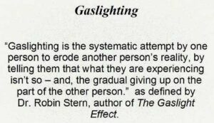 Gaslighting: the systematic attempt by one person to erode another person's reality... As defined by Dr. Robert Stern, Author of The Gaslight Effect.